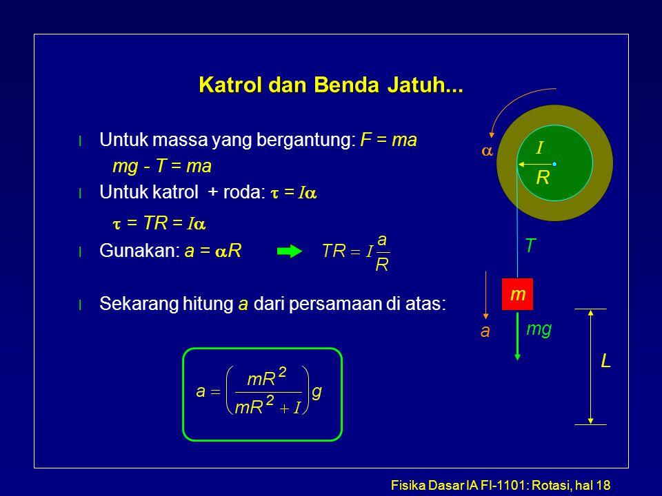 Fisika Dasar IA FI-1101: Rotasi, hal 18 Katrol dan Benda Jatuh... l Untuk massa yang bergantung: F = ma mg - T = ma Untuk katrol + roda:  = I   =