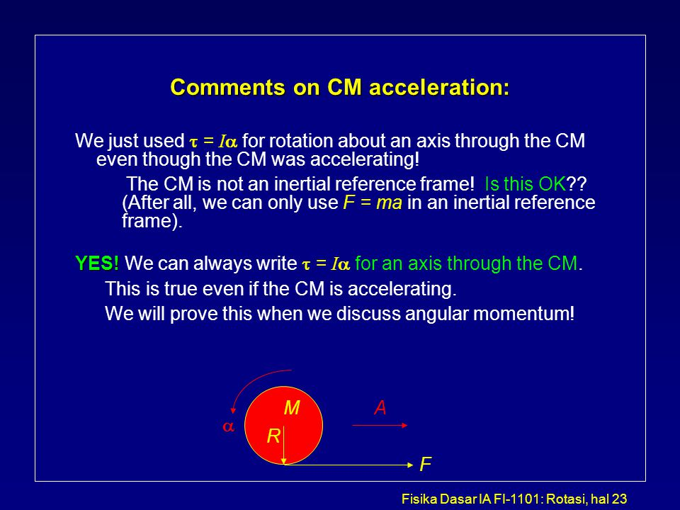 Fisika Dasar IA FI-1101: Rotasi, hal 23 Comments on CM acceleration: We just used  = I  for rotation about an axis through the CM even though the CM