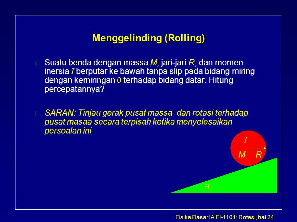 Fisika Dasar IA FI-1101: Rotasi, hal 24 Menggelinding (Rolling) Suatu benda dengan massa M, jari-jari R, dan momen inersia I berputar ke bawah tanpa s