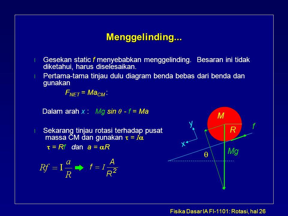 Fisika Dasar IA FI-1101: Rotasi, hal 26 Menggelinding... l Gesekan static f menyebabkan menggelinding. Besaran ini tidak diketahui, harus diselesaikan