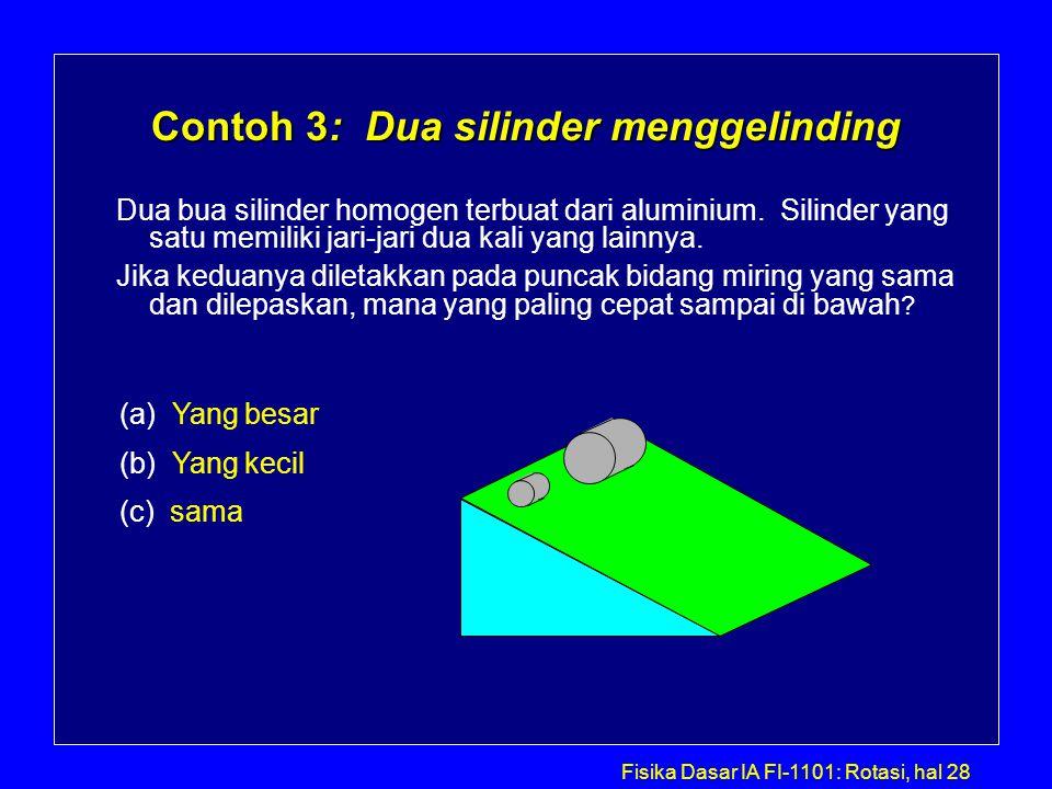 Fisika Dasar IA FI-1101: Rotasi, hal 28 Contoh 3: Dua silinder menggelinding Dua bua silinder homogen terbuat dari aluminium. Silinder yang satu memil
