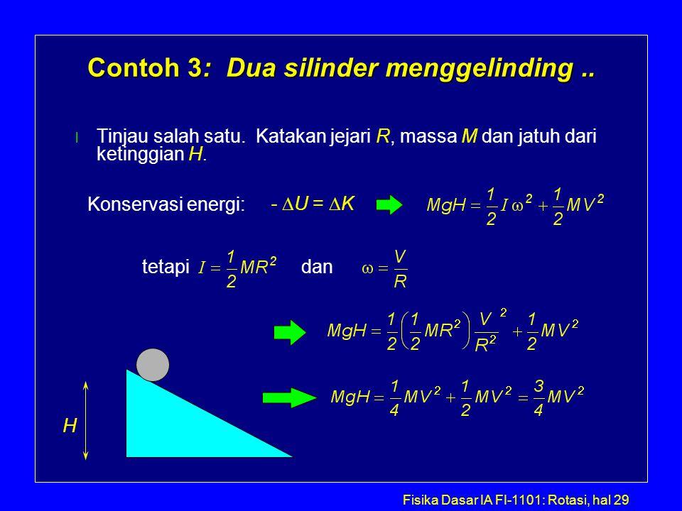 Fisika Dasar IA FI-1101: Rotasi, hal 29 Contoh 3: Dua silinder menggelinding.. l Tinjau salah satu. Katakan jejari R, massa M dan jatuh dari ketinggia