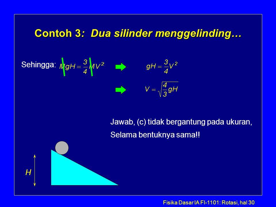 Fisika Dasar IA FI-1101: Rotasi, hal 30 Contoh 3: Dua silinder menggelinding… H Sehingga: Jawab, (c) tidak bergantung pada ukuran, Selama bentuknya sa