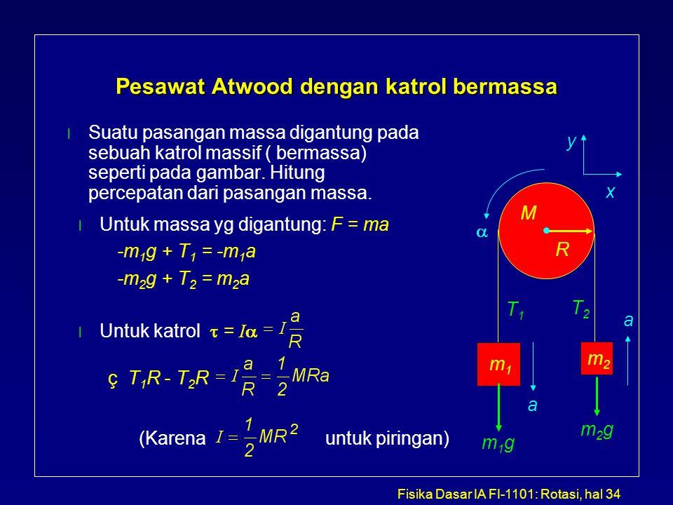 Fisika Dasar IA FI-1101: Rotasi, hal 34 Pesawat Atwood dengan katrol bermassa l Suatu pasangan massa digantung pada sebuah katrol massif ( bermassa) s
