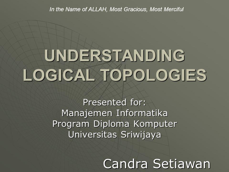 UNDERSTANDING LOGICAL TOPOLOGIES Presented for: Manajemen Informatika Program Diploma Komputer Universitas Sriwijaya Candra Setiawan In the Name of ALLAH, Most Gracious, Most Merciful