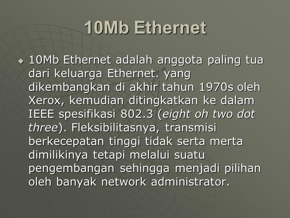 10Mb Ethernet  10Mb Ethernet adalah anggota paling tua dari keluarga Ethernet. yang dikembangkan di akhir tahun 1970s oleh Xerox, kemudian ditingkatk
