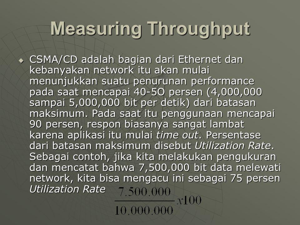 Measuring Throughput  CSMA/CD adalah bagian dari Ethernet dan kebanyakan network itu akan mulai menunjukkan suatu penurunan performance pada saat mencapai 40-5O persen (4,000,000 sampai 5,000,000 bit per detik) dari batasan maksimum.