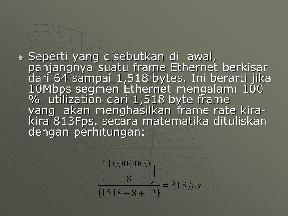  Seperti yang disebutkan di awal, panjangnya suatu frame Ethernet berkisar dari 64 sampai 1,518 bytes.
