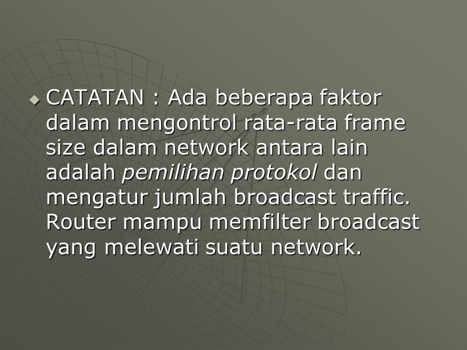  CATATAN : Ada beberapa faktor dalam mengontrol rata-rata frame size dalam network antara lain adalah pemilihan protokol dan mengatur jumlah broadcast traffic.