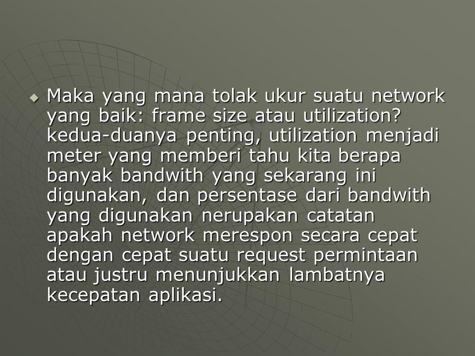  Maka yang mana tolak ukur suatu network yang baik: frame size atau utilization? kedua-duanya penting, utilization menjadi meter yang memberi tahu ki