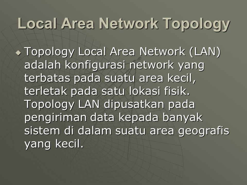 Local Area Network Topology  Topology Local Area Network (LAN) adalah konfigurasi network yang terbatas pada suatu area kecil, terletak pada satu lokasi fisik.