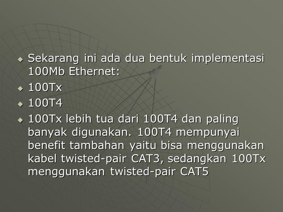  Sekarang ini ada dua bentuk implementasi 100Mb Ethernet:  100Tx  100T4  100Tx lebih tua dari 100T4 dan paling banyak digunakan.