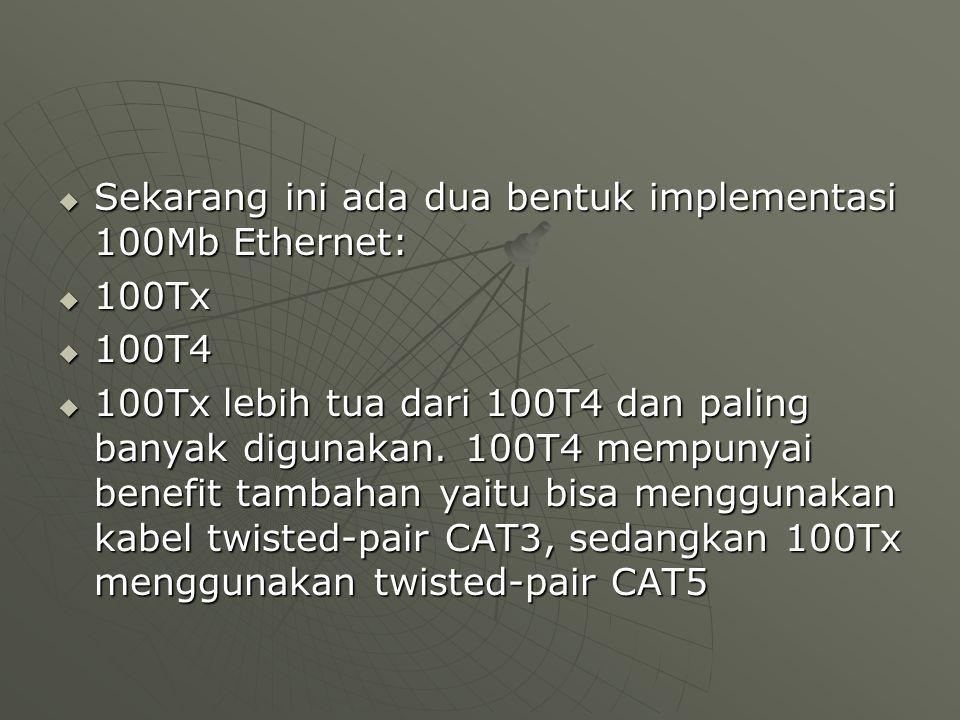  Sekarang ini ada dua bentuk implementasi 100Mb Ethernet:  100Tx  100T4  100Tx lebih tua dari 100T4 dan paling banyak digunakan. 100T4 mempunyai b