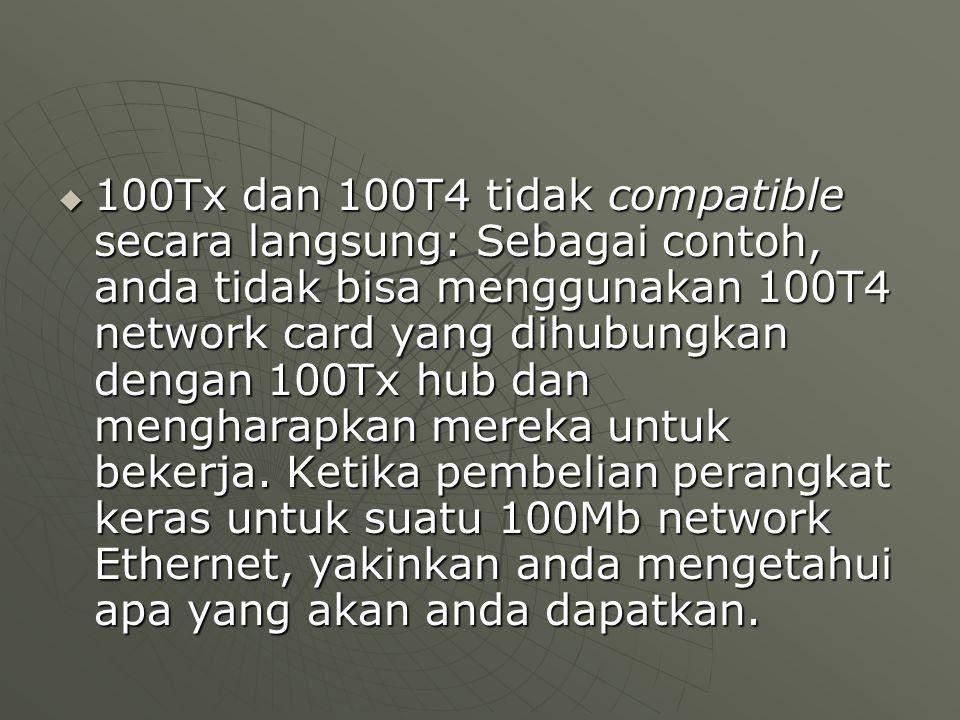  100Tx dan 100T4 tidak compatible secara langsung: Sebagai contoh, anda tidak bisa menggunakan 100T4 network card yang dihubungkan dengan 100Tx hub dan mengharapkan mereka untuk bekerja.