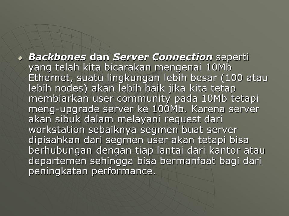  Backbones dan Server Connection seperti yang telah kita bicarakan mengenai 10Mb Ethernet, suatu lingkungan lebih besar (100 atau lebih nodes) akan lebih baik jika kita tetap membiarkan user community pada 10Mb tetapi meng-upgrade server ke 100Mb.