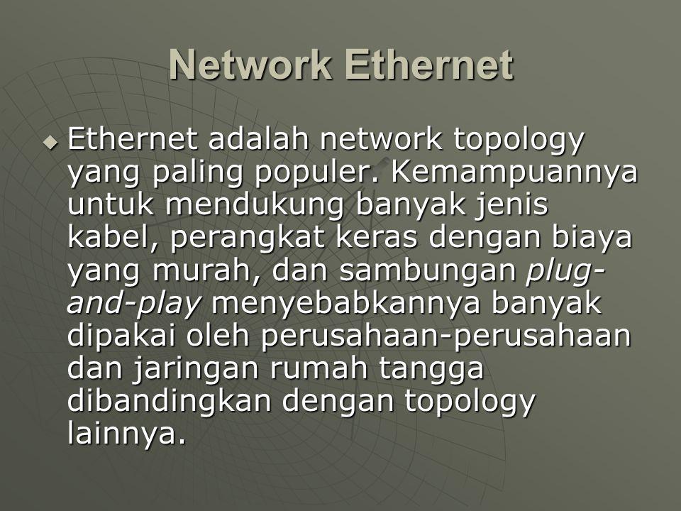 Network Ethernet  Ethernet adalah network topology yang paling populer. Kemampuannya untuk mendukung banyak jenis kabel, perangkat keras dengan biaya