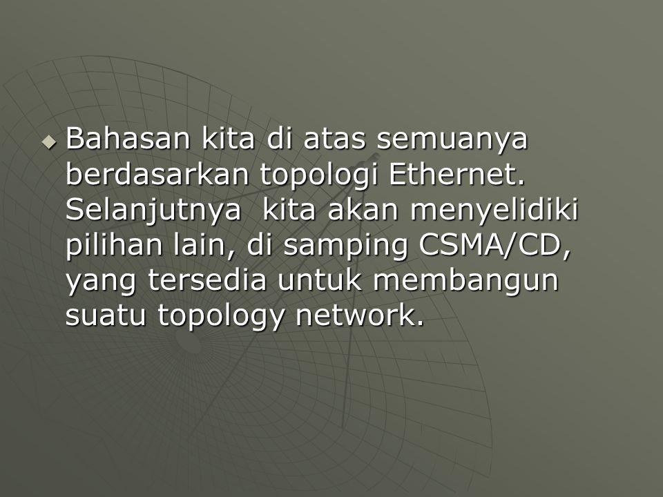  Bahasan kita di atas semuanya berdasarkan topologi Ethernet.