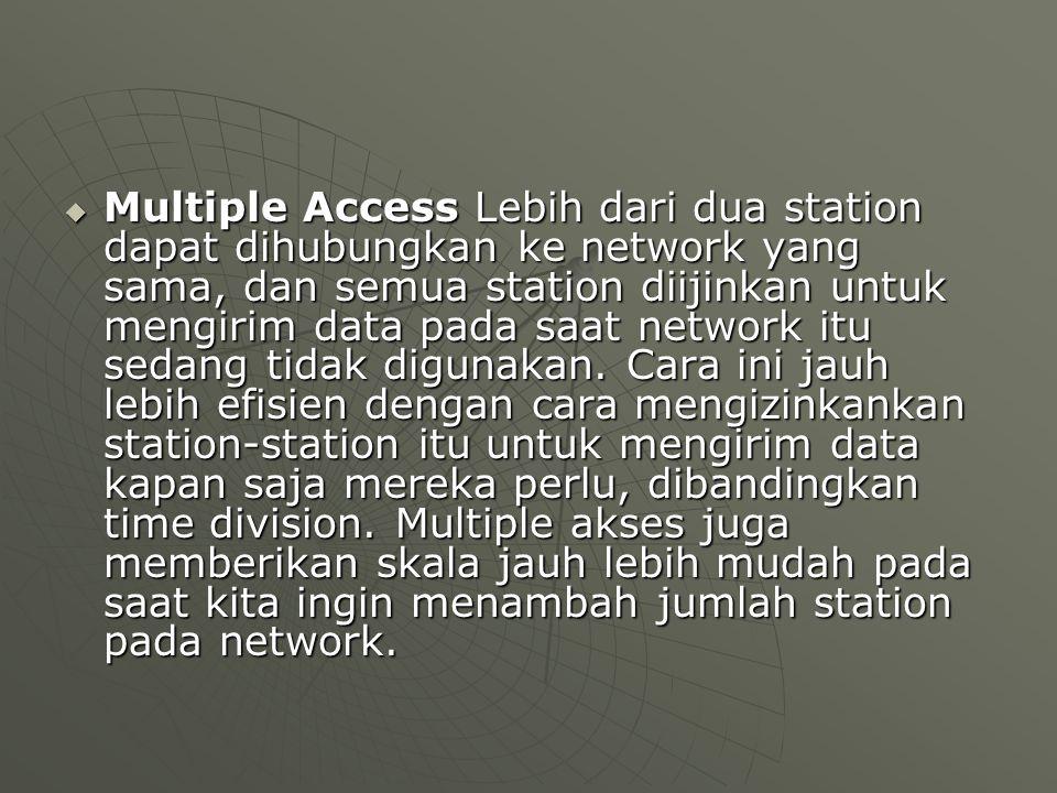  Multiple Access Lebih dari dua station dapat dihubungkan ke network yang sama, dan semua station diijinkan untuk mengirim data pada saat network itu sedang tidak digunakan.