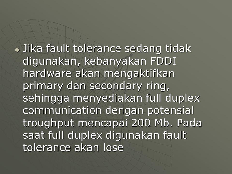  Jika fault tolerance sedang tidak digunakan, kebanyakan FDDI hardware akan mengaktifkan primary dan secondary ring, sehingga menyediakan full duplex communication dengan potensial troughput mencapai 200 Mb.