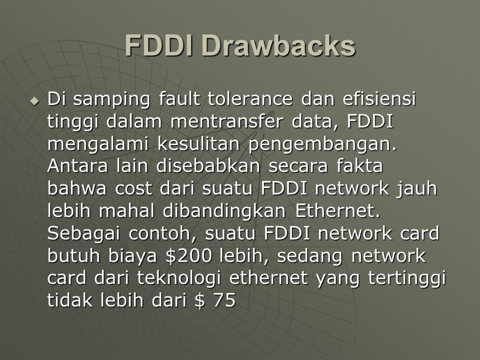 FDDI Drawbacks  Di samping fault tolerance dan efisiensi tinggi dalam mentransfer data, FDDI mengalami kesulitan pengembangan.