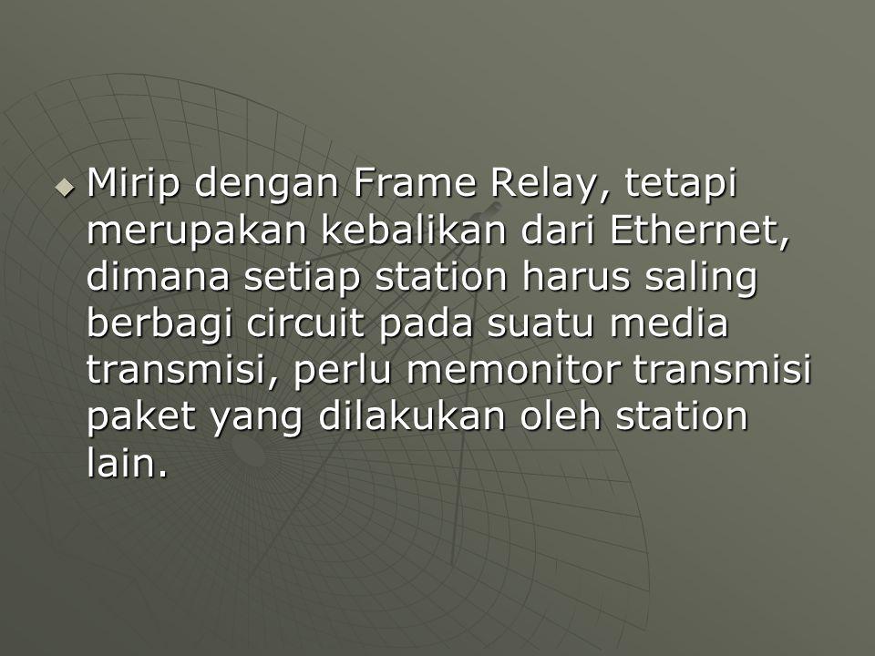  Mirip dengan Frame Relay, tetapi merupakan kebalikan dari Ethernet, dimana setiap station harus saling berbagi circuit pada suatu media transmisi, perlu memonitor transmisi paket yang dilakukan oleh station lain.
