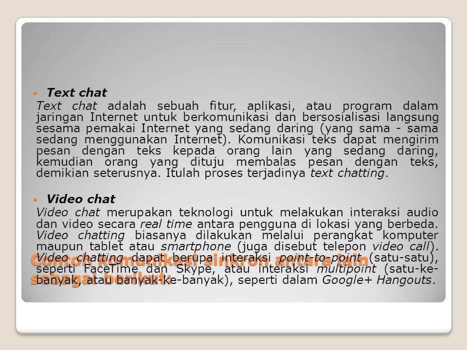 Contoh komunikasi sinkron antara lain sebagai berikut: Text chat Text chat adalah sebuah fitur, aplikasi, atau program dalam jaringan Internet untuk b