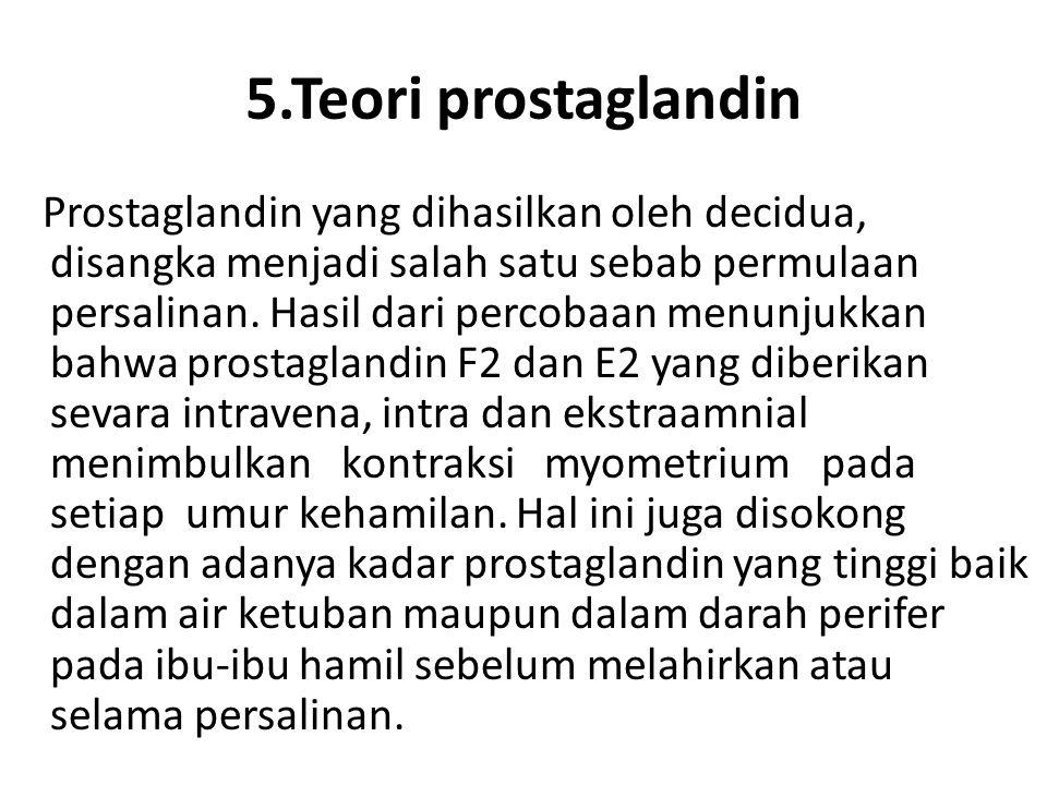 5.Teori prostaglandin Prostaglandin yang dihasilkan oleh decidua, disangka menjadi salah satu sebab permulaan persalinan. Hasil dari percobaan menunju