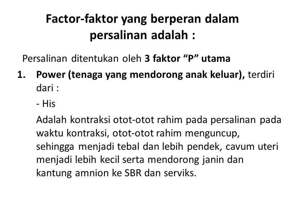 "Factor-faktor yang berperan dalam persalinan adalah : Persalinan ditentukan oleh 3 faktor ""P"" utama 1.Power (tenaga yang mendorong anak keluar), terdi"