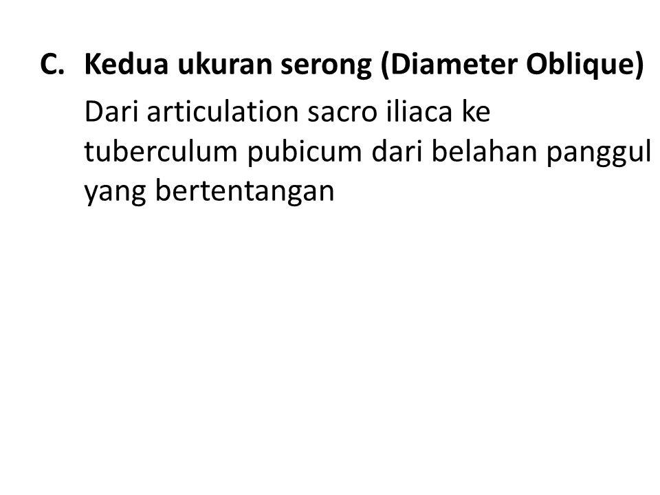 C.Kedua ukuran serong (Diameter Oblique) Dari articulation sacro iliaca ke tuberculum pubicum dari belahan panggul yang bertentangan