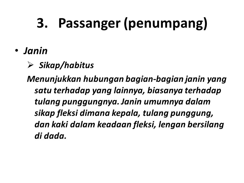 3. Passanger (penumpang) Janin  Sikap/habitus Menunjukkan hubungan bagian-bagian janin yang satu terhadap yang lainnya, biasanya terhadap tulang pung