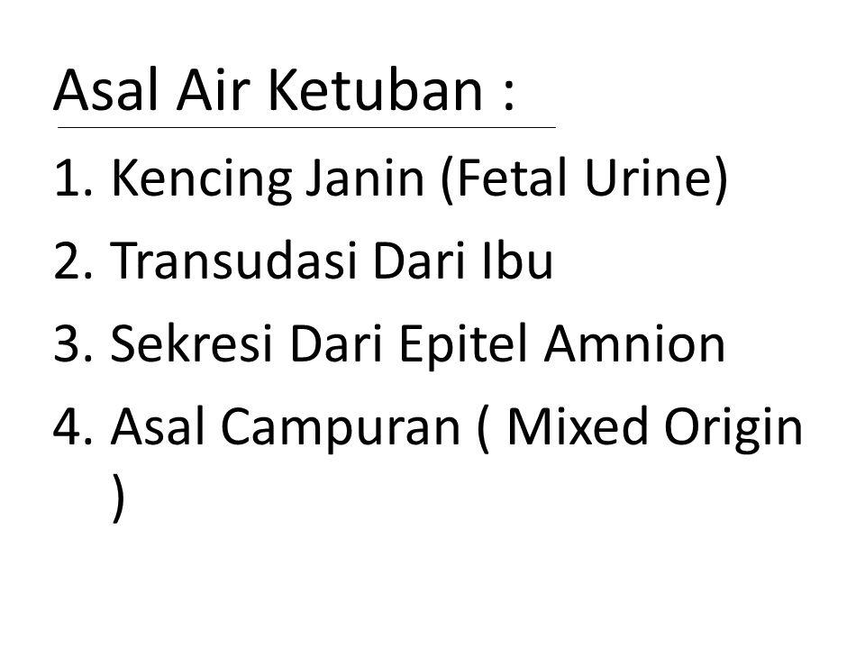 Asal Air Ketuban : 1.Kencing Janin (Fetal Urine) 2.Transudasi Dari Ibu 3.Sekresi Dari Epitel Amnion 4.Asal Campuran ( Mixed Origin )