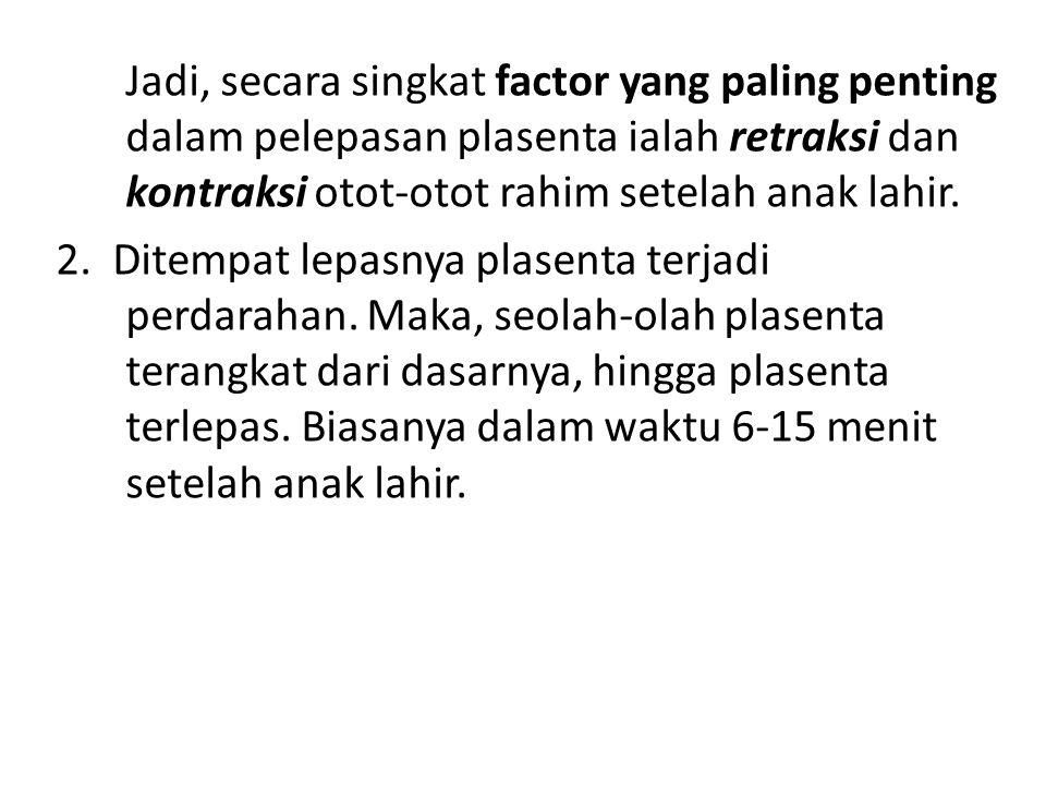 Jadi, secara singkat factor yang paling penting dalam pelepasan plasenta ialah retraksi dan kontraksi otot-otot rahim setelah anak lahir. 2. Ditempat