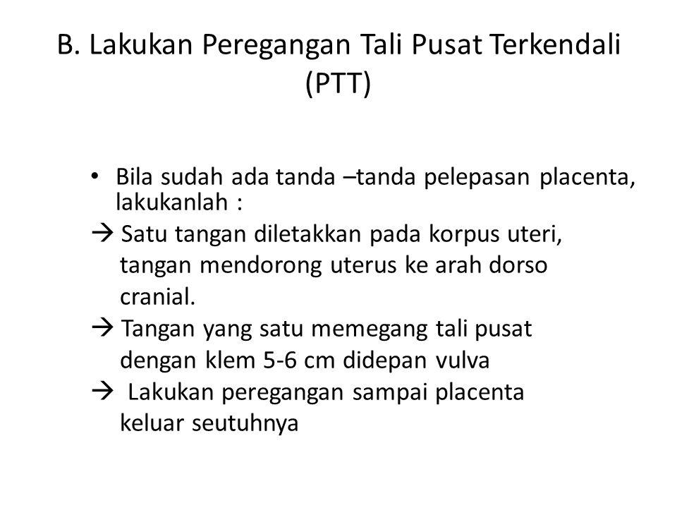 B. Lakukan Peregangan Tali Pusat Terkendali (PTT) Bila sudah ada tanda –tanda pelepasan placenta, lakukanlah :  Satu tangan diletakkan pada korpus ut