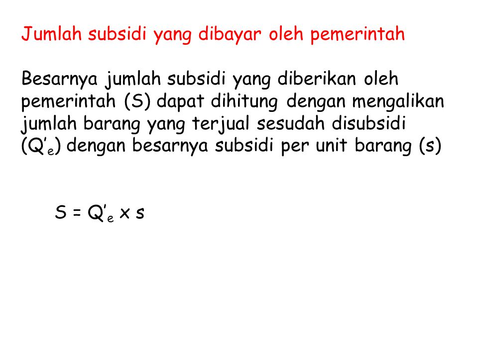 Jumlah subsidi yang dibayar oleh pemerintah Besarnya jumlah subsidi yang diberikan oleh pemerintah (S) dapat dihitung dengan mengalikan jumlah barang yang terjual sesudah disubsidi (Q' e ) dengan besarnya subsidi per unit barang (s) S = Q' e x s