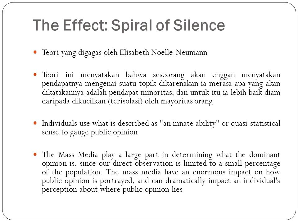 Crucial Points to The Spiral of Silence Theory People have a fear of being rejected by those in their social environment, which is called fear of isolation. People are constantly observing the behaviors of those around them, and seeing which gain approval and disapproval from society.