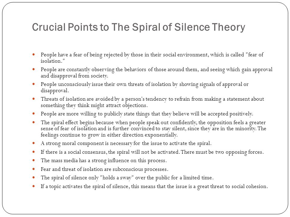 Crucial Points to The Spiral of Silence Theory People have a fear of being rejected by those in their social environment, which is called