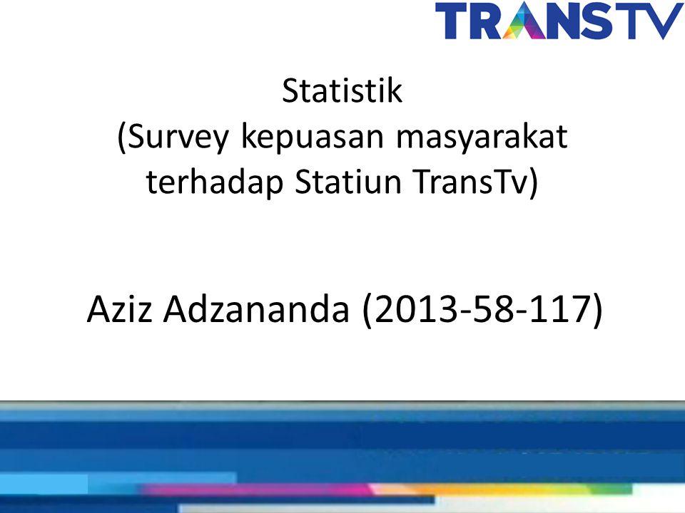 Statistik (Survey kepuasan masyarakat terhadap Statiun TransTv) Aziz Adzananda (2013-58-117)