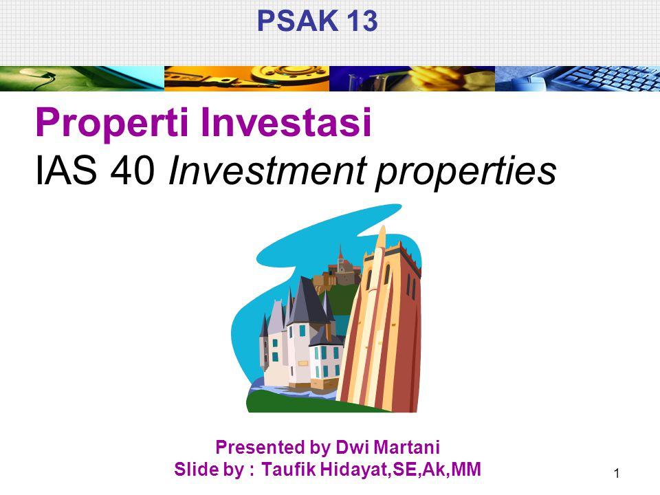 PSAK 13 Properti Investasi IAS 40 Investment properties Presented by Dwi Martani Slide by : Taufik Hidayat,SE,Ak,MM 1