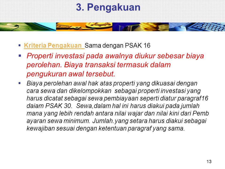 3. Pengakuan  Kriteria Pengakuan Sama dengan PSAK 16  Properti investasi pada awalnya diukur sebesar biaya perolehan. Biaya transaksi termasuk dalam