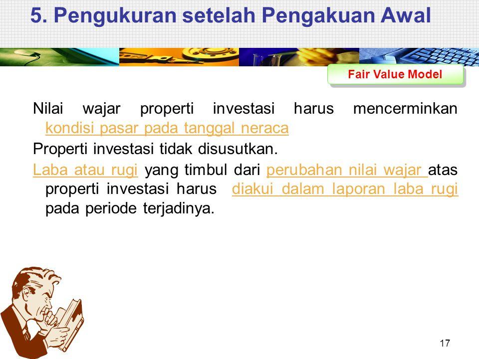 5. Pengukuran setelah Pengakuan Awal Fair Value Model Nilai wajar properti investasi harus mencerminkan kondisi pasar pada tanggal neraca Properti inv