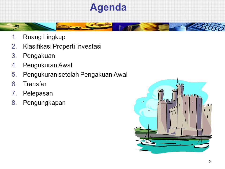 Agenda 1.Ruang Lingkup 2.Klasifikasi Properti Investasi 3.Pengakuan 4.Pengukuran Awal 5.Pengukuran setelah Pengakuan Awal 6.Transfer 7.Pelepasan 8.Pen