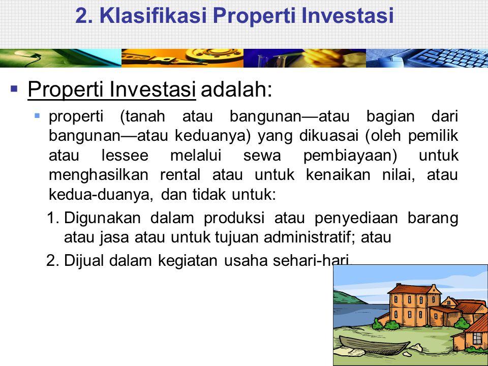 2. Klasifikasi Properti Investasi  Properti Investasi adalah:  properti (tanah atau bangunan—atau bagian dari bangunan—atau keduanya) yang dikuasai