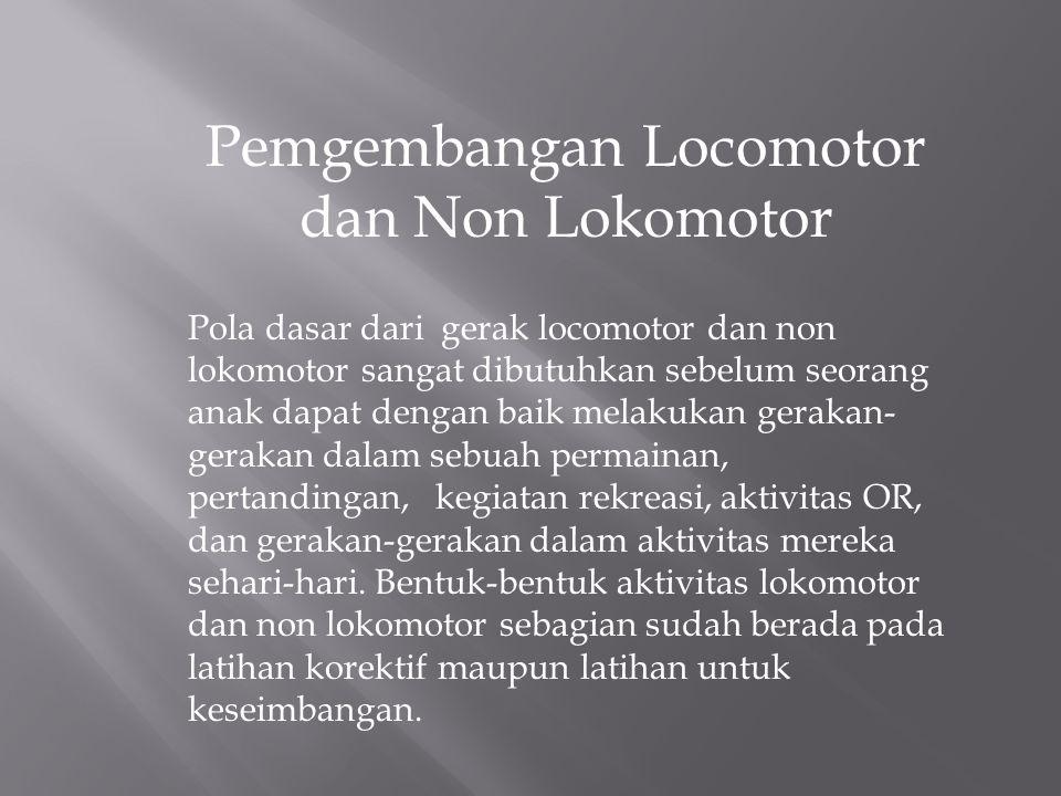 Pemgembangan Locomotor dan Non Lokomotor Pola dasar dari gerak locomotor dan non lokomotor sangat dibutuhkan sebelum seorang anak dapat dengan baik melakukan gerakan- gerakan dalam sebuah permainan, pertandingan, kegiatan rekreasi, aktivitas OR, dan gerakan-gerakan dalam aktivitas mereka sehari-hari.