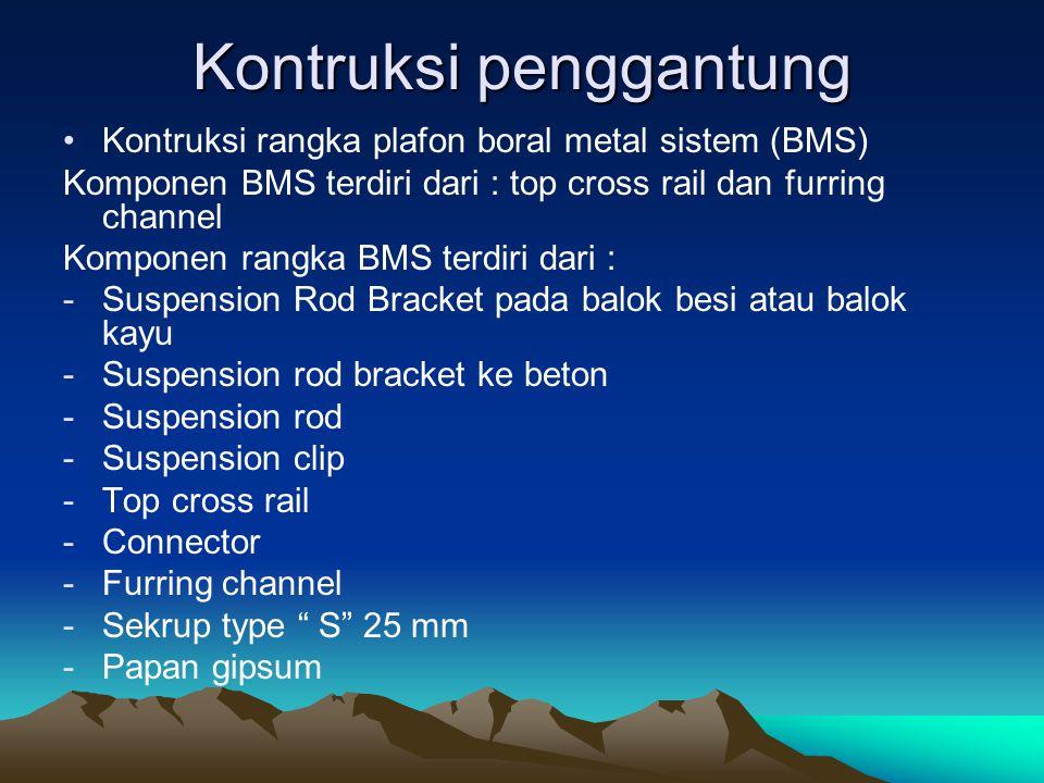 Kontruksi penggantung Kontruksi rangka plafon boral metal sistem (BMS) Komponen BMS terdiri dari : top cross rail dan furring channel Komponen rangka