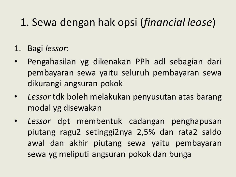 1. Sewa dengan hak opsi (financial lease) 1.Bagi lessor: Pengahasilan yg dikenakan PPh adl sebagian dari pembayaran sewa yaitu seluruh pembayaran sewa