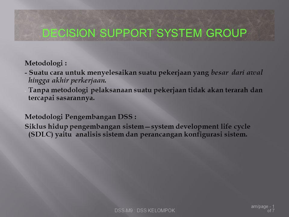 DECISION SUPPORT SYSTEM GROUP DSS-M9 : DSS KELOMPOK am/page - 2 of 7 SDLCPrototypingRAD 1.Perencanaan; 2.Analisis system; 3.Rancangan system; 4.Implementasi Cutover :  - pilot (percontohan);  -immediate (serentak);  -phased (bertahap);  -parallel; 5.Penggunaan.:  -Audit system;  -Pemeliharaan system.