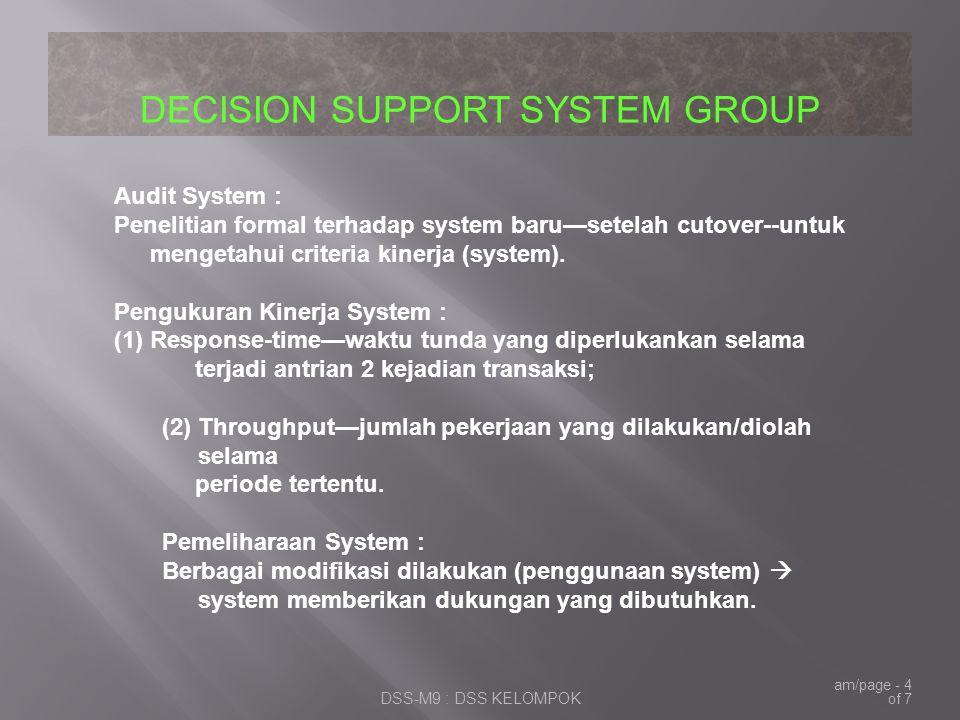 DECISION SUPPORT SYSTEM GROUP DSS-M9 : DSS KELOMPOK am/page - 4 of 7 Audit System : Penelitian formal terhadap system baru—setelah cutover--untuk mengetahui criteria kinerja (system).