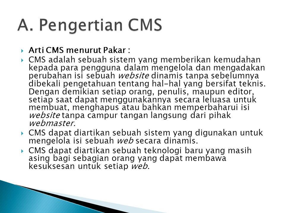  Arti CMS menurut Pakar :  CMS adalah sebuah sistem yang memberikan kemudahan kepada para pengguna dalam mengelola dan mengadakan perubahan isi sebuah website dinamis tanpa sebelumnya dibekali pengetahuan tentang hal-hal yang bersifat teknis.