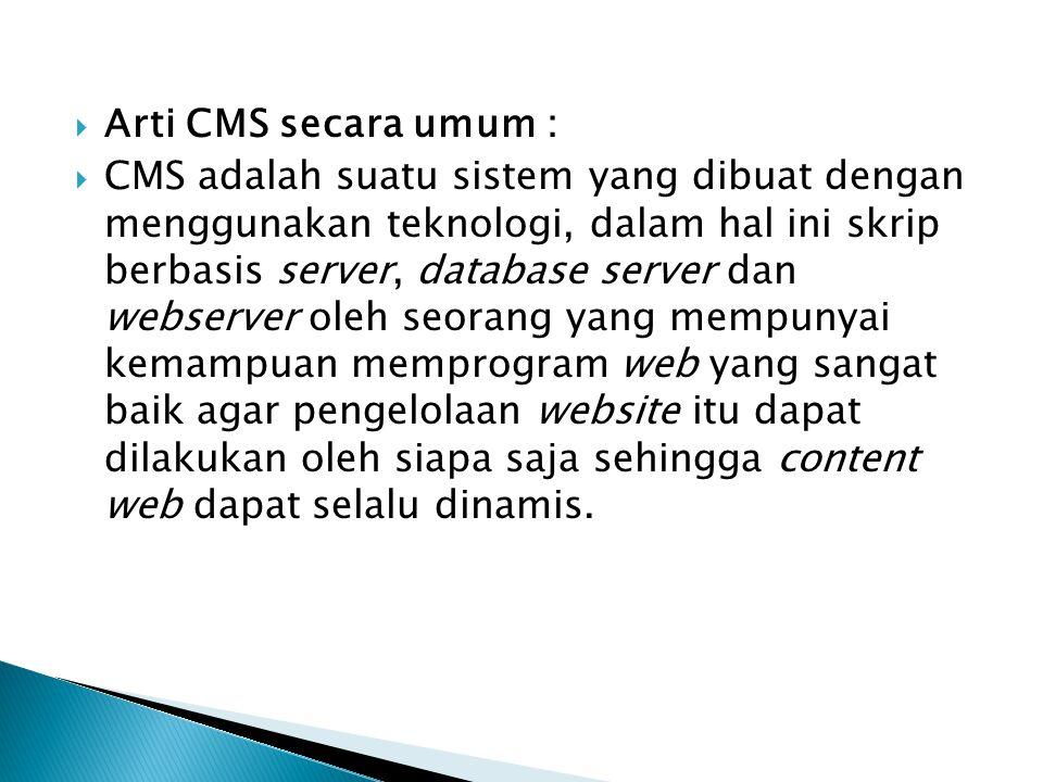  Arti CMS secara umum :  CMS adalah suatu sistem yang dibuat dengan menggunakan teknologi, dalam hal ini skrip berbasis server, database server dan