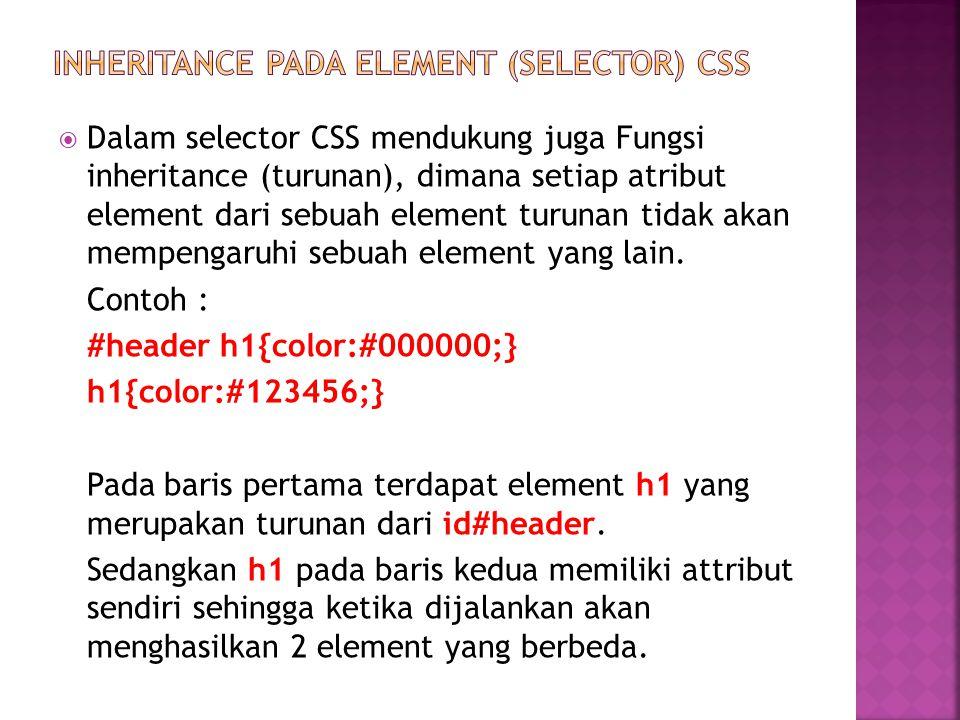  Dalam selector CSS mendukung juga Fungsi inheritance (turunan), dimana setiap atribut element dari sebuah element turunan tidak akan mempengaruhi sebuah element yang lain.